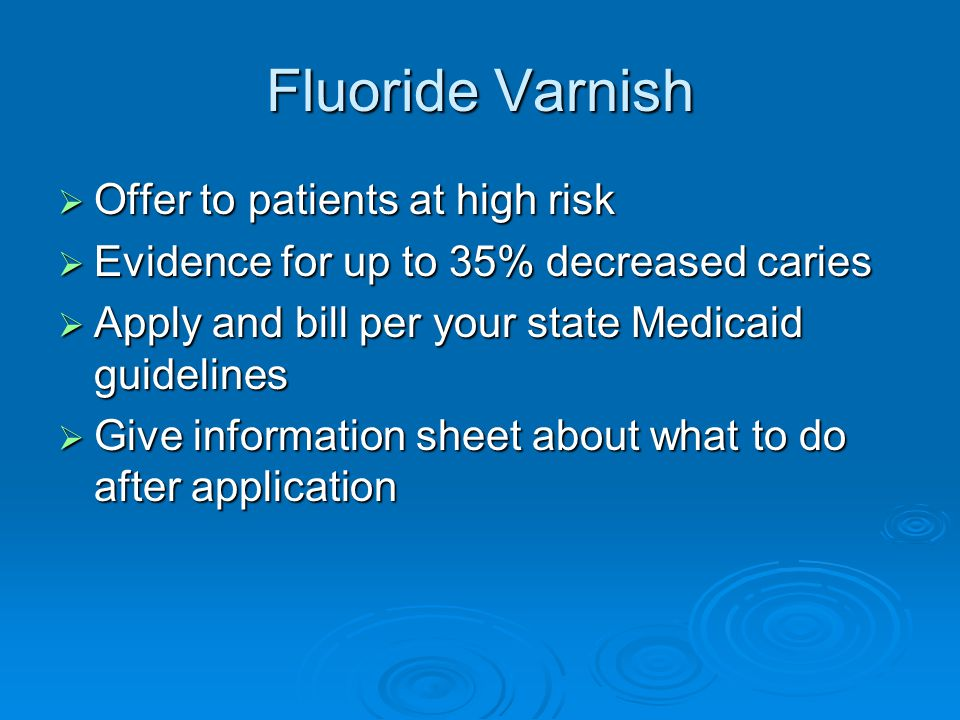 Fluoride Varnish  Offer to patients at high risk  Evidence for up to 35% decreased caries  Apply and bill per your state Medicaid guidelines  Give information sheet about what to do after application