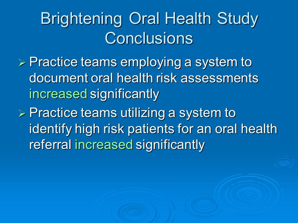 Brightening Oral Health Study Conclusions  Practice teams employing a system to document oral health risk assessments increased significantly  Practice teams utilizing a system to identify high risk patients for an oral health referral increased significantly