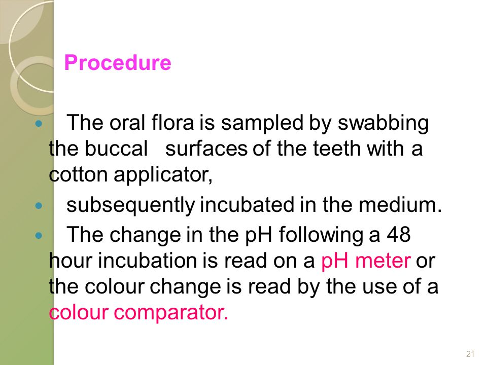 Procedure The oral flora is sampled by swabbing the buccal surfaces of the teeth with a cotton applicator, subsequently incubated in the medium.