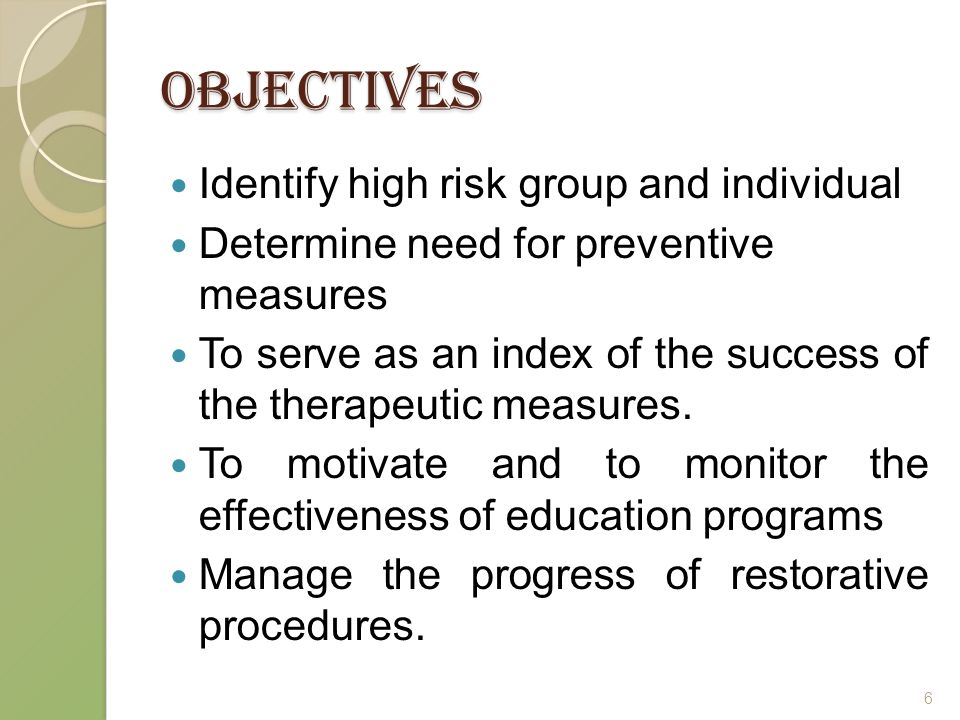 Objectives Identify high risk group and individual Determine need for preventive measures To serve as an index of the success of the therapeutic measures.