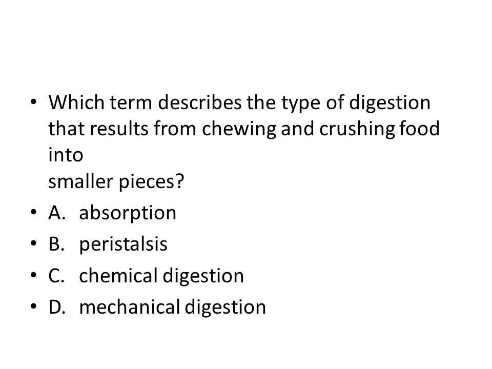 Which term describes the type of digestion that results from chewing and crushing food into smaller pieces? A.absorption B.peristalsis C.chemical dige