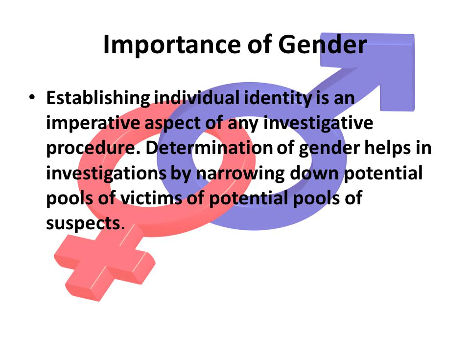 Importance of Gender Establishing individual identity is an imperative aspect of any investigative procedure.