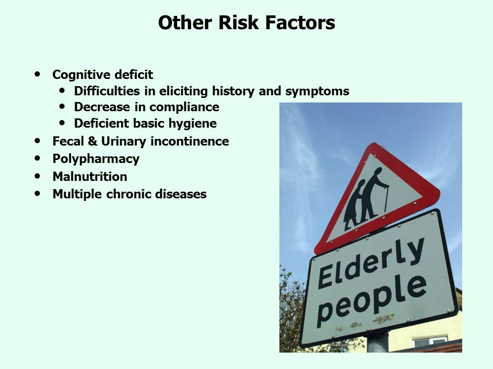 Other Risk Factors Cognitive deficit Difficulties in eliciting history and symptoms Decrease in compliance Deficient basic hygiene Fecal & Urinary inc