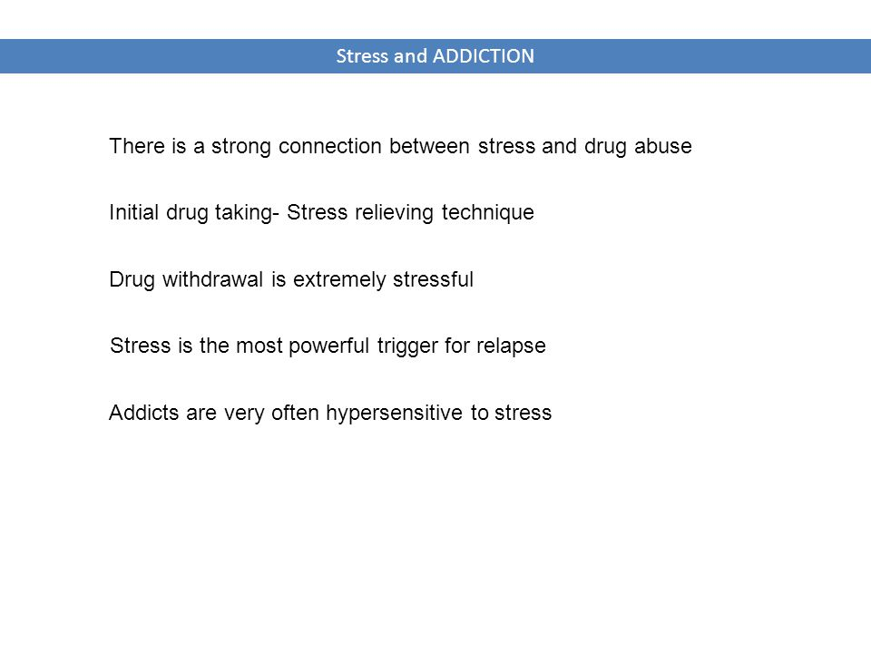 Stress and ADDICTION There is a strong connection between stress and drug abuse Stress is the most powerful trigger for relapse Initial drug taking- Stress relieving technique Drug withdrawal is extremely stressful Addicts are very often hypersensitive to stress