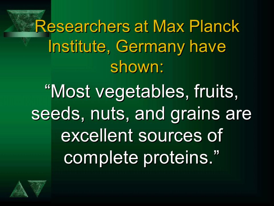Researchers at Max Planck Institute, Germany have shown: Most vegetables, fruits, seeds, nuts, and grains are excellent sources of complete proteins.