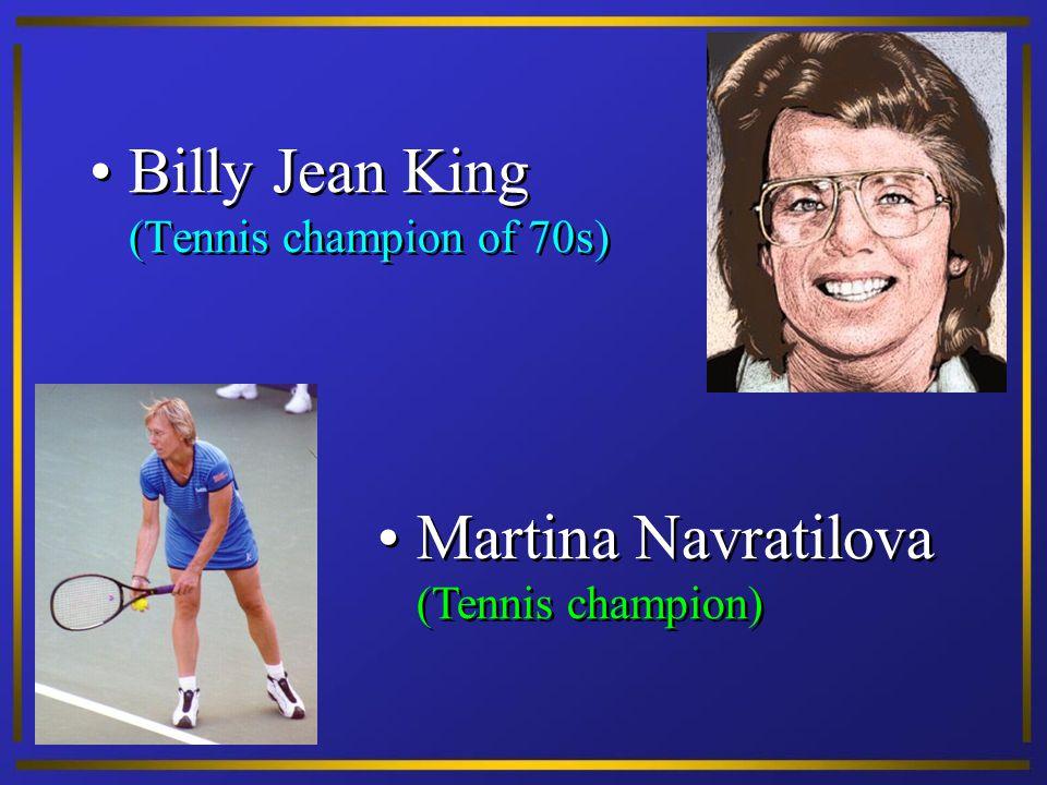 Billy Jean King (Tennis champion of 70s) Martina Navratilova (Tennis champion)