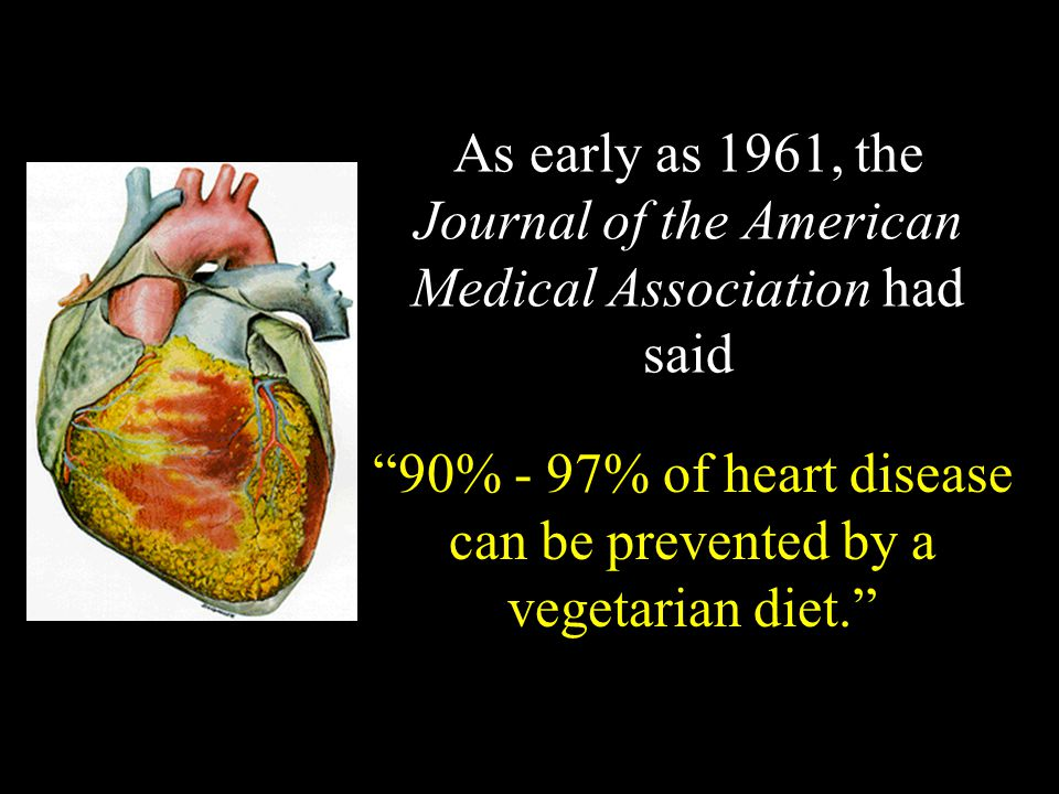 As early as 1961, the Journal of the American Medical Association had said 90% - 97% of heart disease can be prevented by a vegetarian diet.