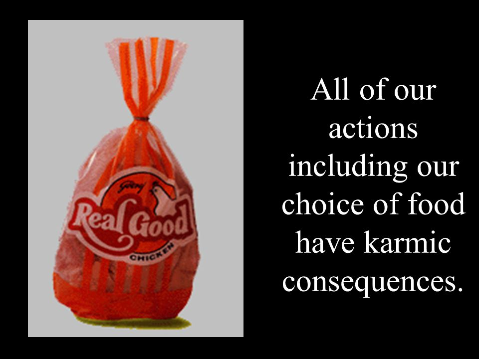 All of our actions including our choice of food have karmic consequences.