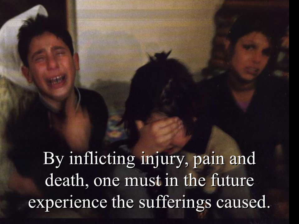 By inflicting injury, pain and death, one must in the future experience the sufferings caused.
