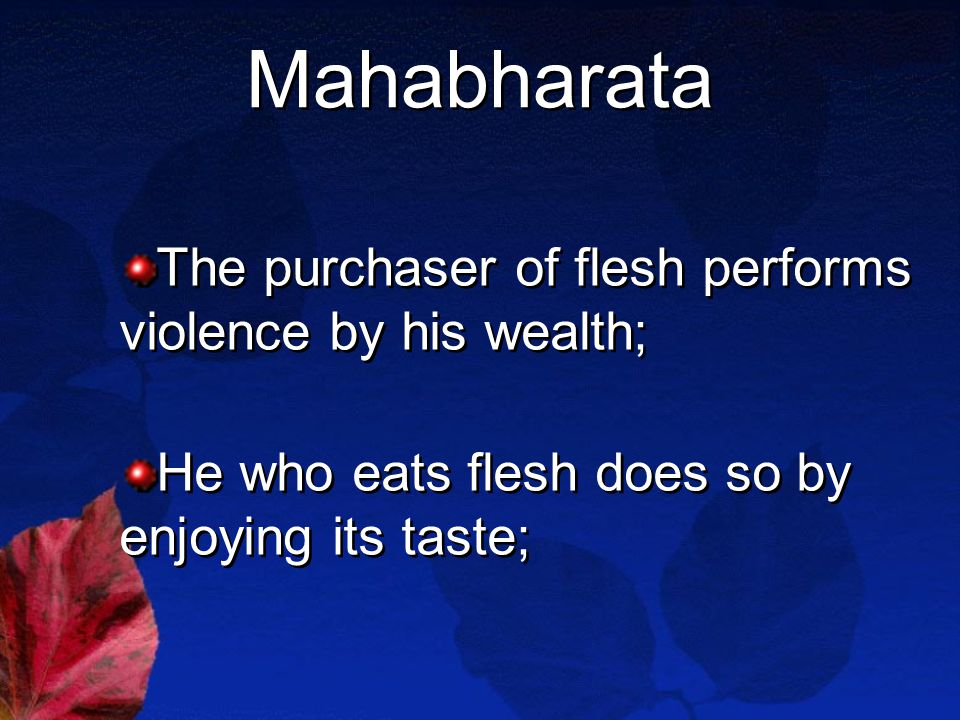 Mahabharata The purchaser of flesh performs violence by his wealth; He who eats flesh does so by enjoying its taste; The purchaser of flesh performs violence by his wealth; He who eats flesh does so by enjoying its taste;