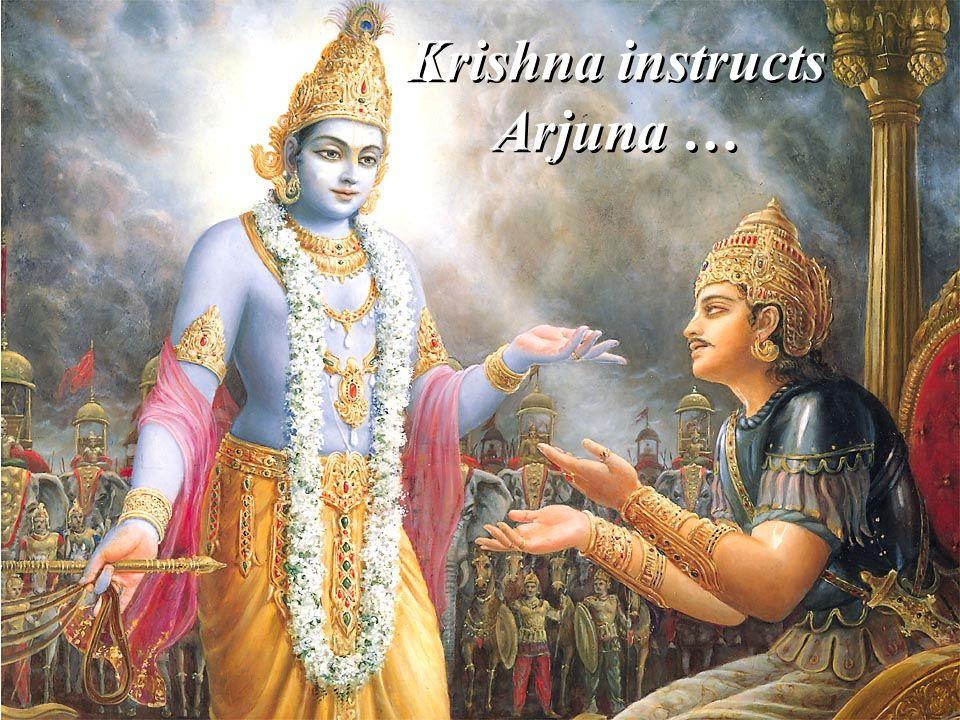 Krishna instructs Arjuna …