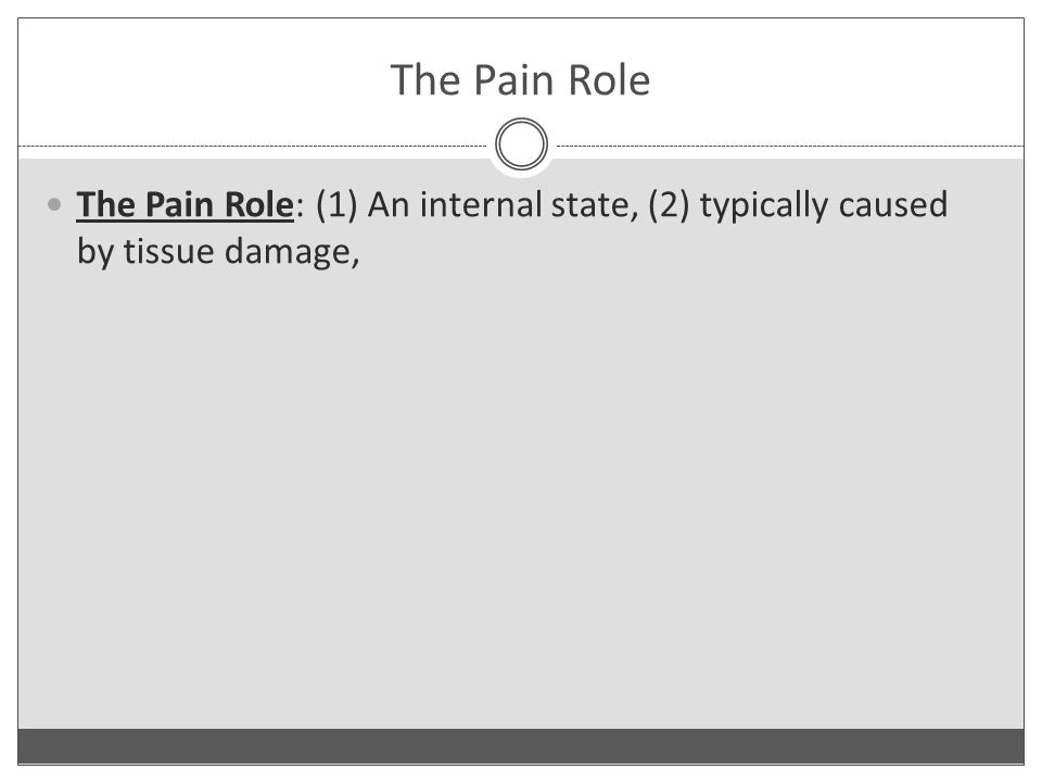 The Pain Role The Pain Role: (1) An internal state, (2) typically caused by tissue damage,