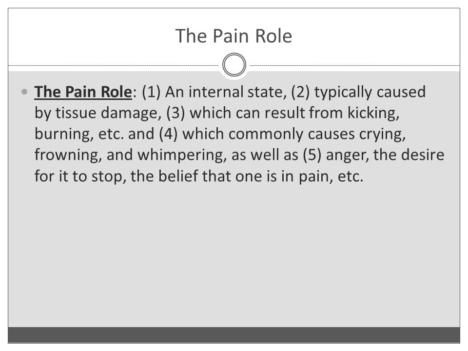 The Pain Role The Pain Role: (1) An internal state, (2) typically caused by tissue damage, (3) which can result from kicking, burning, etc.