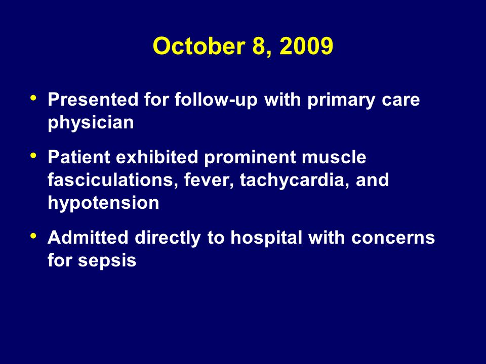 October 8, 2009 Presented for follow-up with primary care physician Patient exhibited prominent muscle fasciculations, fever, tachycardia, and hypoten