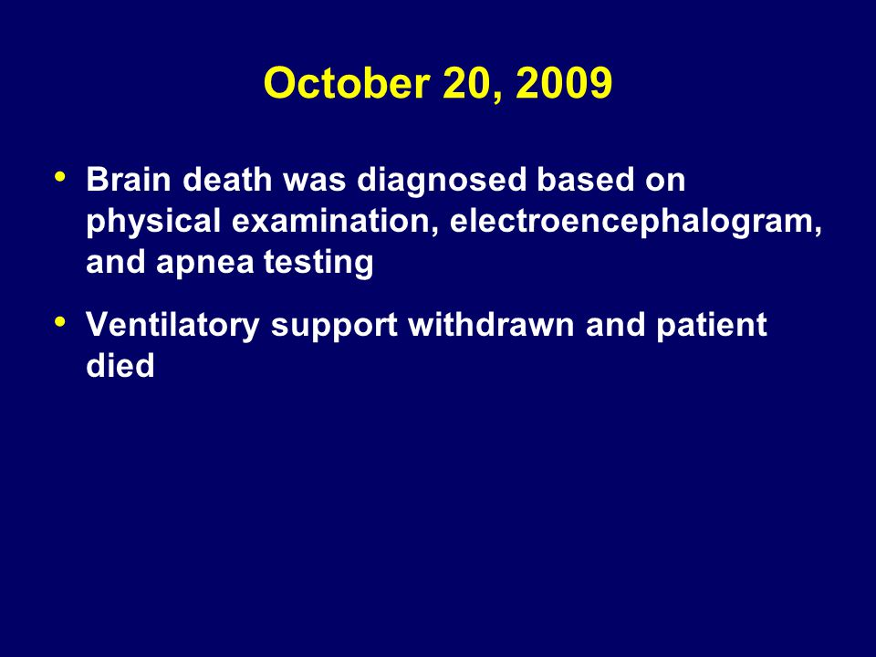 October 20, 2009 Brain death was diagnosed based on physical examination, electroencephalogram, and apnea testing Ventilatory support withdrawn and pa