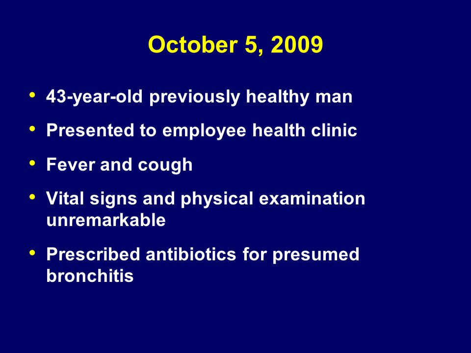 October 5, 2009 43-year-old previously healthy man Presented to employee health clinic Fever and cough Vital signs and physical examination unremarkab