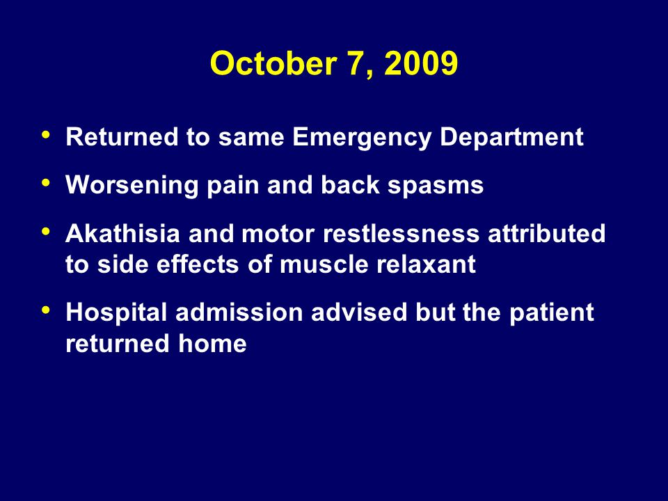 October 7, 2009 Returned to same Emergency Department Worsening pain and back spasms Akathisia and motor restlessness attributed to side effects of mu