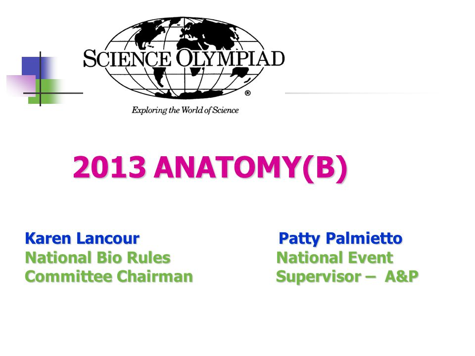 2013 ANATOMY(B) 2013 ANATOMY(B) Karen Lancour Patty Palmietto National Bio Rules National Event Committee Chairman Supervisor – A&P