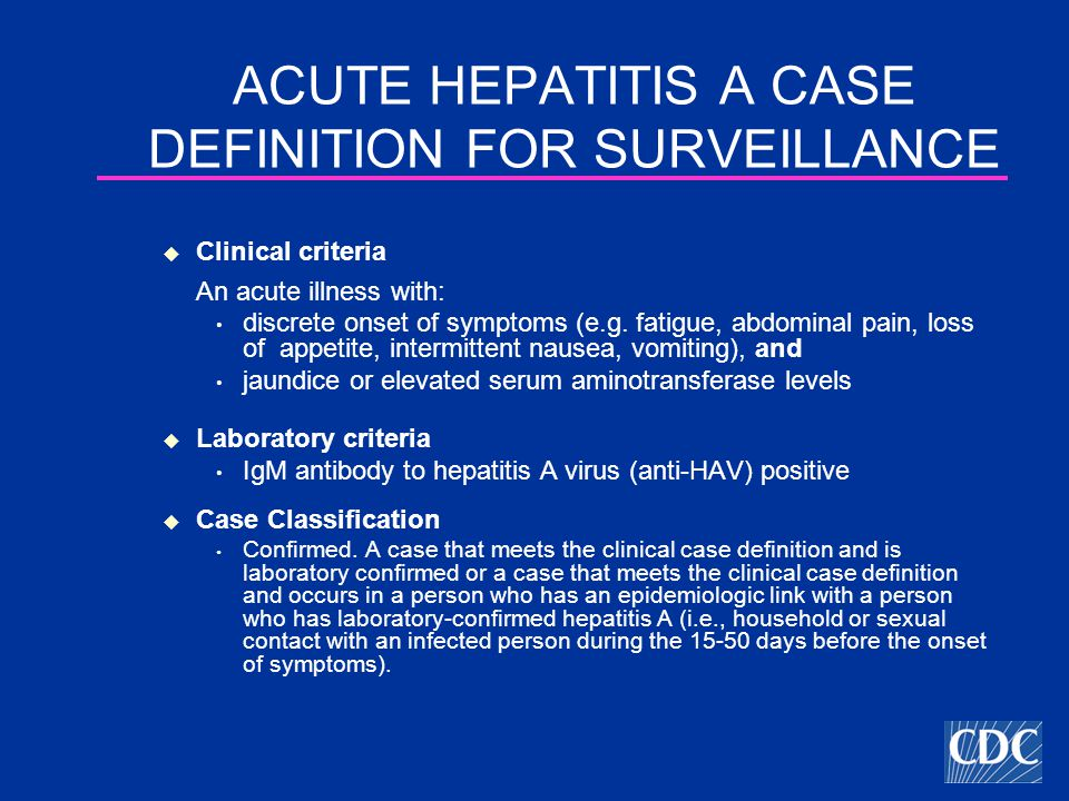ACUTE HEPATITIS A CASE DEFINITION FOR SURVEILLANCE  Clinical criteria An acute illness with: discrete onset of symptoms (e.g.
