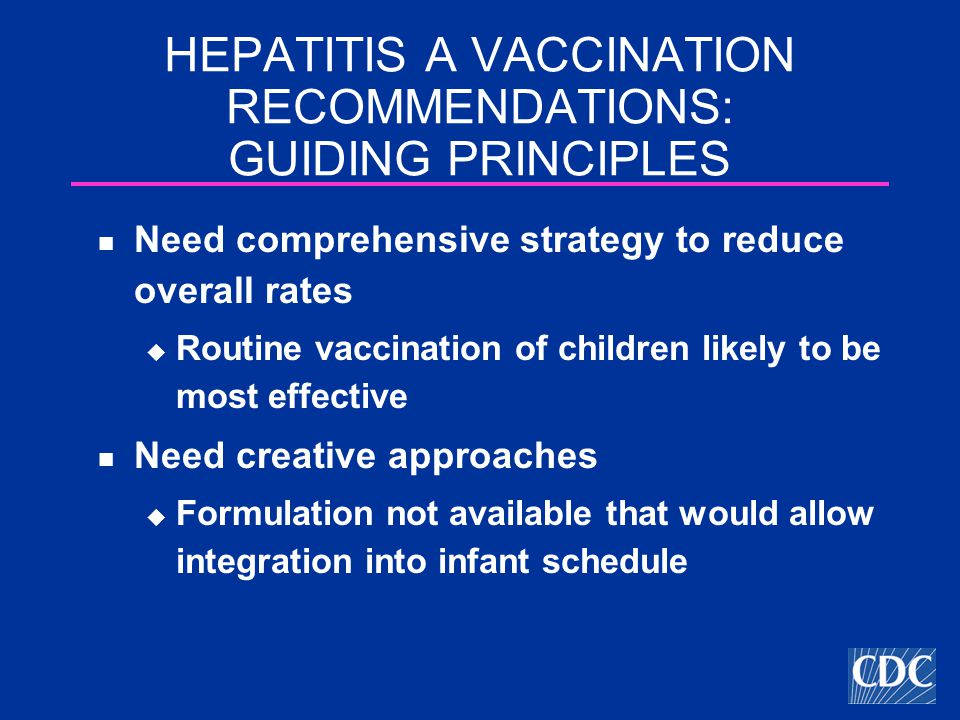 HEPATITIS A VACCINATION RECOMMENDATIONS: GUIDING PRINCIPLES Need comprehensive strategy to reduce overall rates  Routine vaccination of children likely to be most effective Need creative approaches  Formulation not available that would allow integration into infant schedule