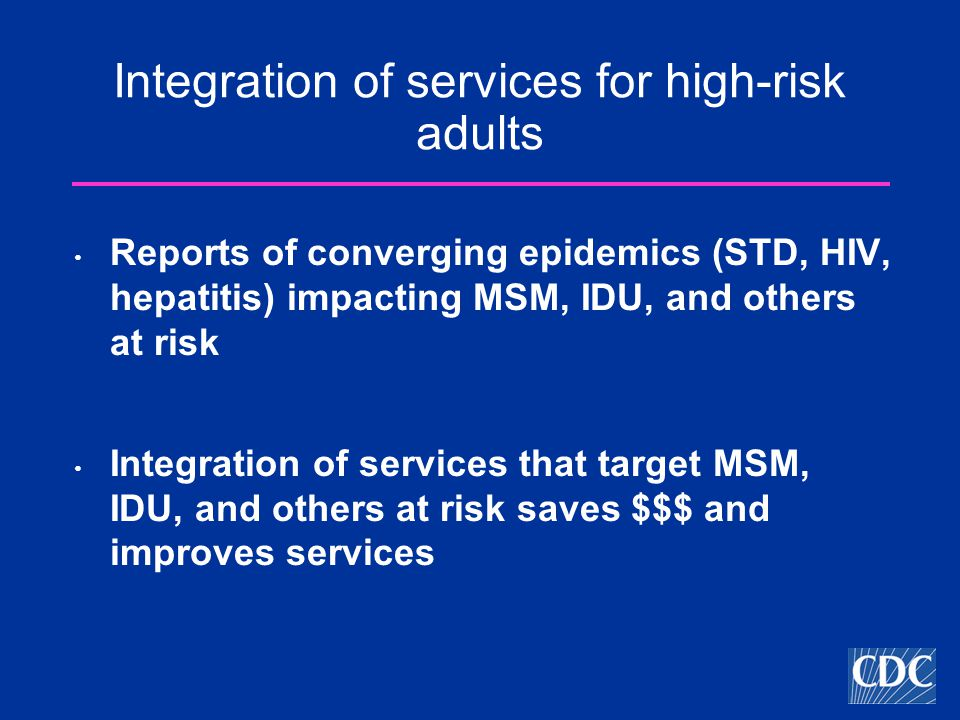Integration of services for high-risk adults Reports of converging epidemics (STD, HIV, hepatitis) impacting MSM, IDU, and others at risk Integration of services that target MSM, IDU, and others at risk saves $$$ and improves services