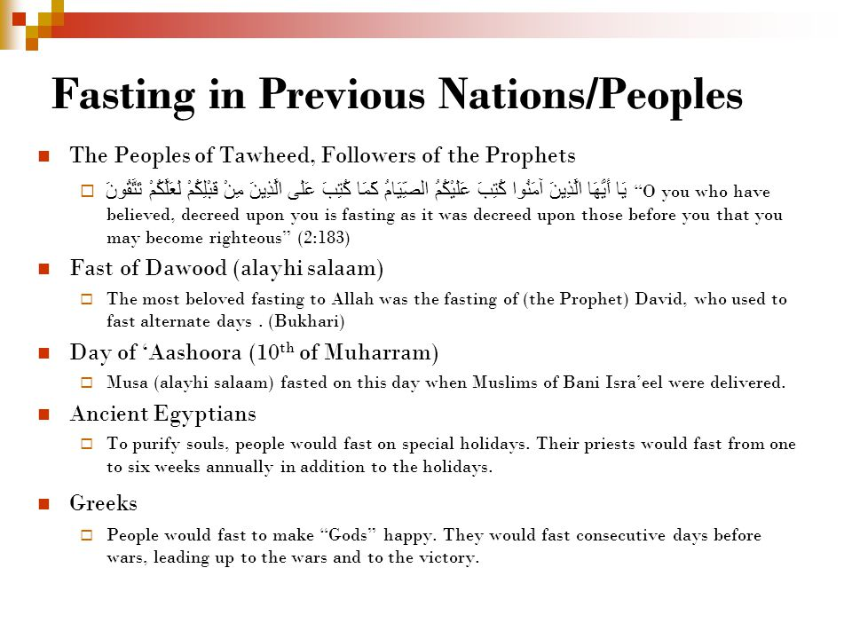Fasting in Previous Nations/Peoples The Peoples of Tawheed, Followers of the Prophets  يَا أَيُّهَا الَّذِينَ آمَنُوا كُتِبَ عَلَيْكُمُ الصِّيَامُ كَمَا كُتِبَ عَلَى الَّذِينَ مِنْ قَبْلِكُمْ لَعَلَّكُمْ تَتَّقُونَ O you who have believed, decreed upon you is fasting as it was decreed upon those before you that you may become righteous (2:183) Fast of Dawood (alayhi salaam)  The most beloved fasting to Allah was the fasting of (the Prophet) David, who used to fast alternate days.