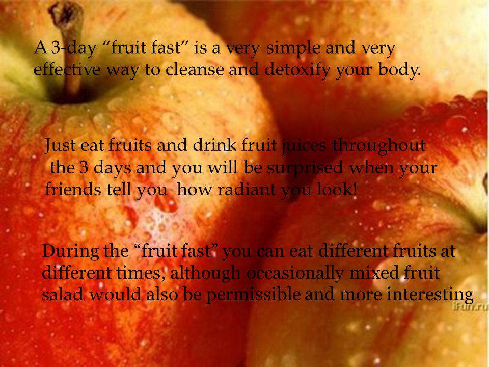 A 3-day fruit fast is a very simple and very effective way to cleanse and detoxify your body.
