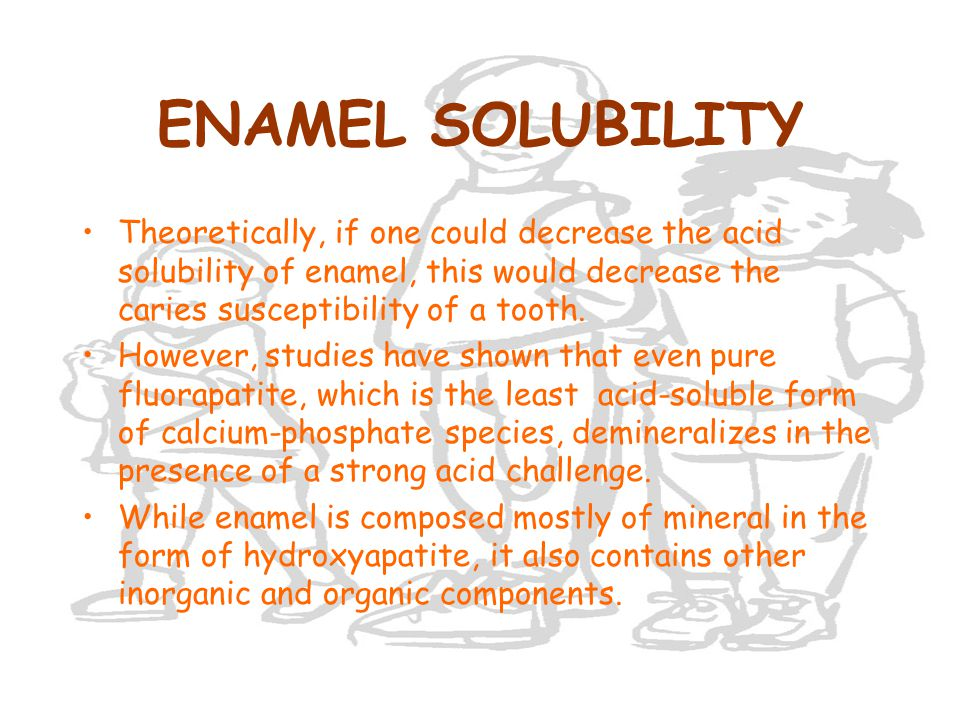 ENAMEL SOLUBILITY Theoretically, if one could decrease the acid solubility of enamel, this would decrease the caries susceptibility of a tooth. Howeve