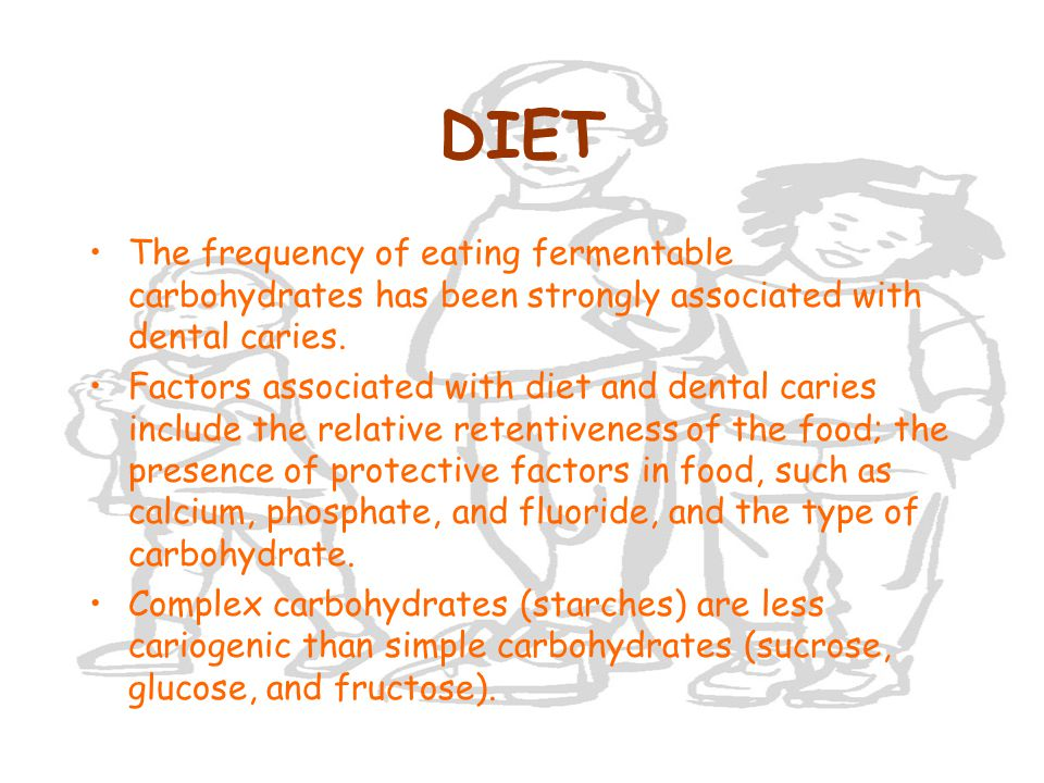 DIET The frequency of eating fermentable carbohydrates has been strongly associated with dental caries. Factors associated with diet and dental caries