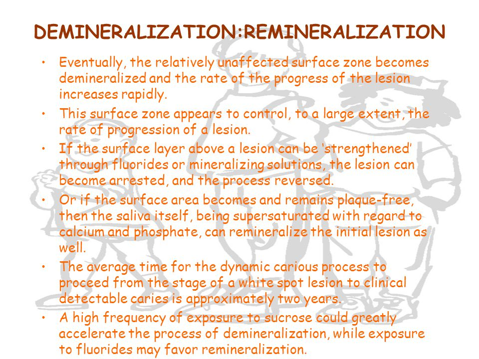DEMINERALIZATION:REMINERALIZATION Eventually, the relatively unaffected surface zone becomes demineralized and the rate of the progress of the lesion