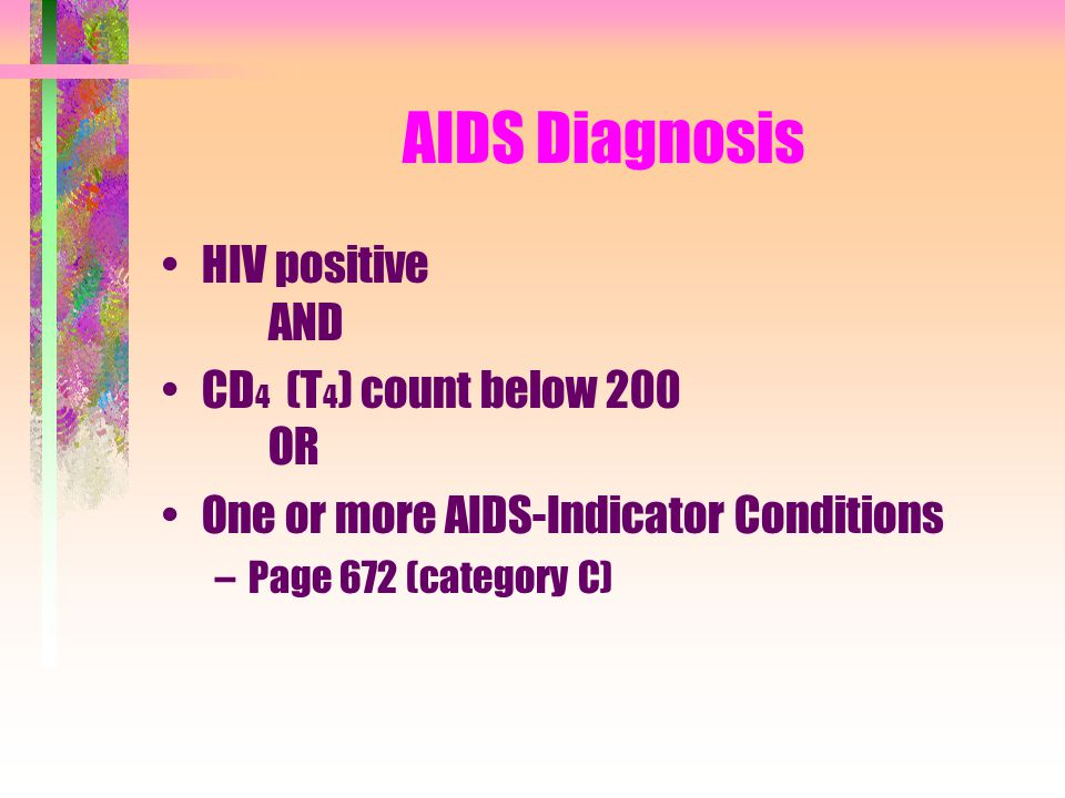 AIDS Diagnosis HIV positive AND CD 4 (T 4 ) count below 200 OR One or more AIDS-Indicator Conditions –Page 672 (category C)