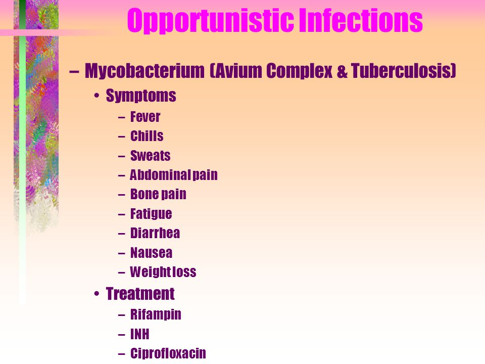 Opportunistic Infections –Mycobacterium (Avium Complex & Tuberculosis) Symptoms –Fever –Chills –Sweats –Abdominal pain –Bone pain –Fatigue –Diarrhea –