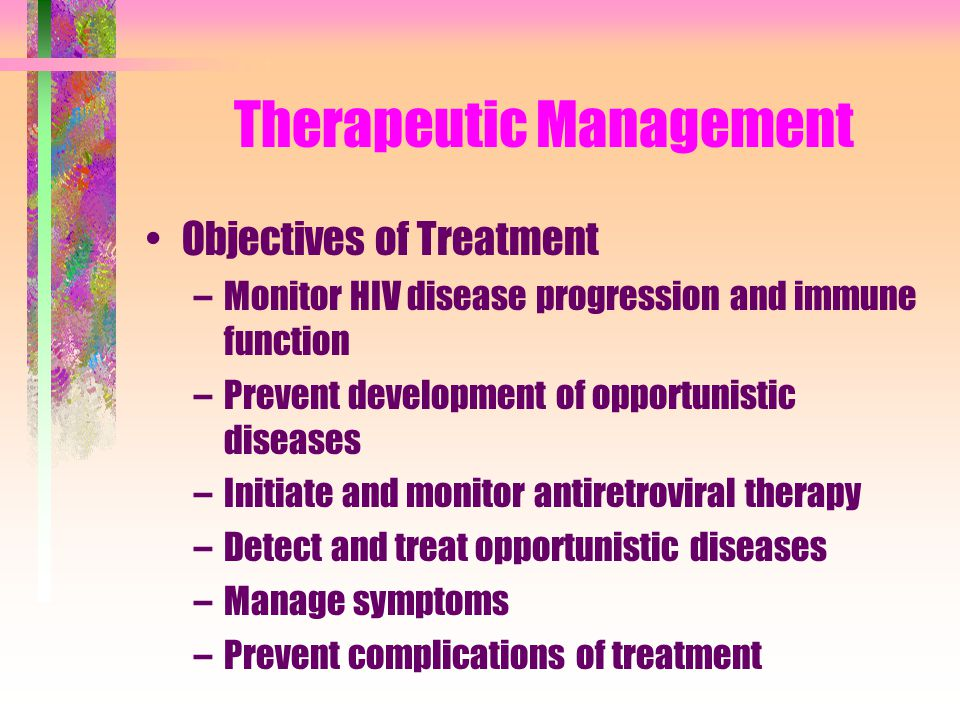 Therapeutic Management Objectives of Treatment –Monitor HIV disease progression and immune function –Prevent development of opportunistic diseases –In