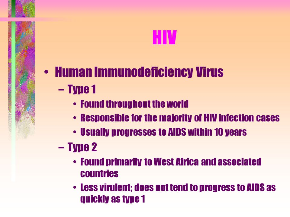 HIV Human Immunodeficiency Virus –Type 1 Found throughout the world Responsible for the majority of HIV infection cases Usually progresses to AIDS wit