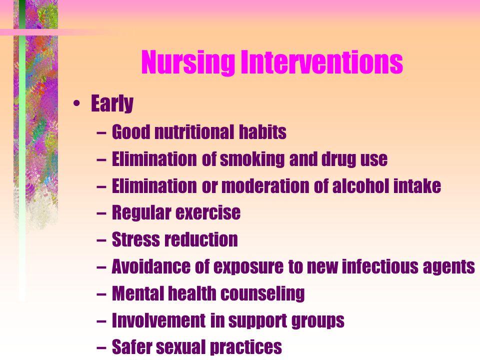 Nursing Interventions Early –Good nutritional habits –Elimination of smoking and drug use –Elimination or moderation of alcohol intake –Regular exerci