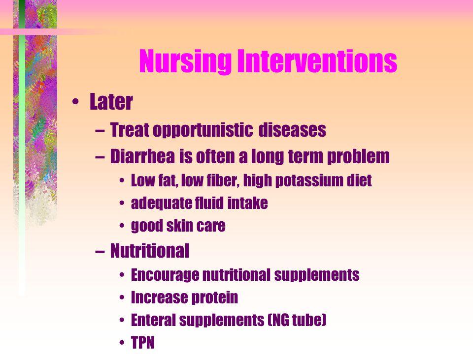 Nursing Interventions Later –Treat opportunistic diseases –Diarrhea is often a long term problem Low fat, low fiber, high potassium diet adequate flui