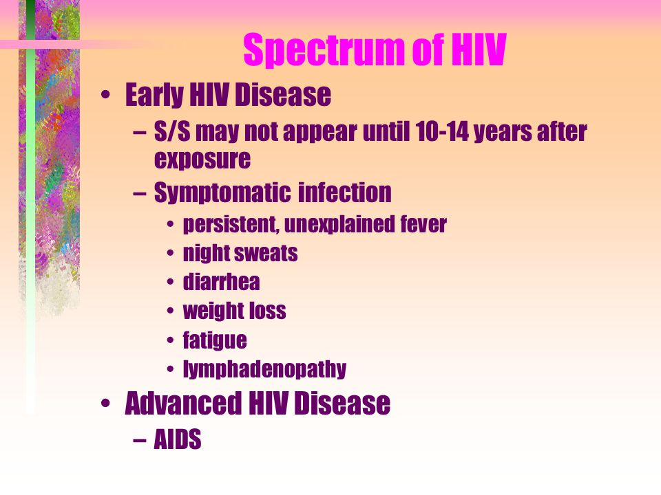 Spectrum of HIV Early HIV Disease –S/S may not appear until 10-14 years after exposure –Symptomatic infection persistent, unexplained fever night swea