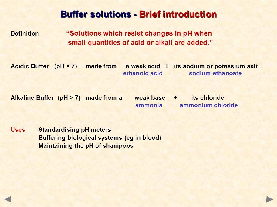 Buffer solutions - Brief introduction Acidic Buffer (pH < 7) made from a weak acid + its sodium or potassium salt ethanoic acid sodium ethanoate Alkal