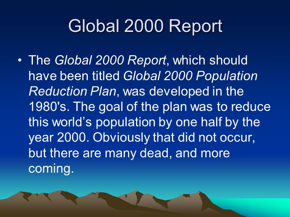 Global 2000 Report The Global 2000 Report, which should have been titled Global 2000 Population Reduction Plan, was developed in the 1980 s.