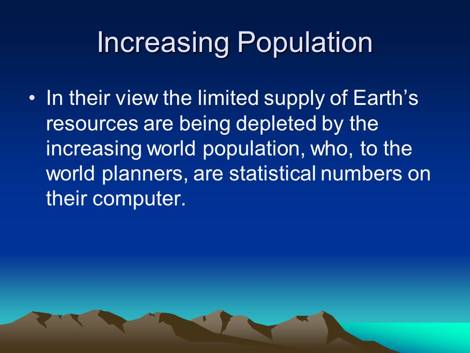 Increasing Population In their view the limited supply of Earth's resources are being depleted by the increasing world population, who, to the world planners, are statistical numbers on their computer.