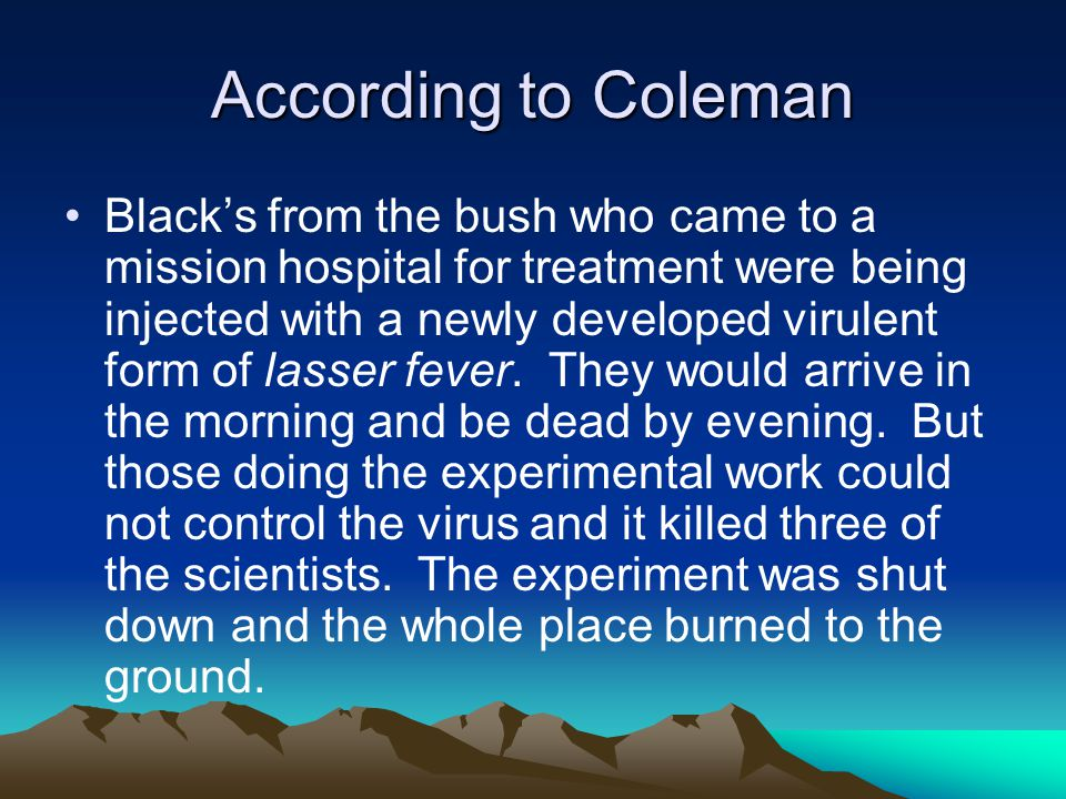 According to Coleman Black's from the bush who came to a mission hospital for treatment were being injected with a newly developed virulent form of lasser fever.