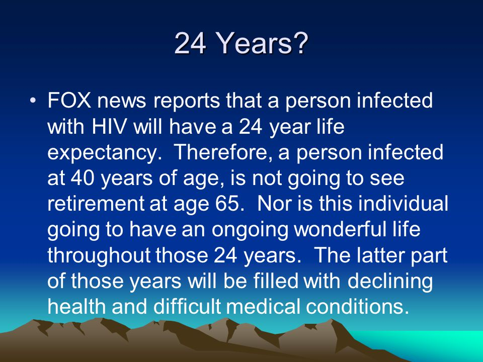 24 Years. FOX news reports that a person infected with HIV will have a 24 year life expectancy.