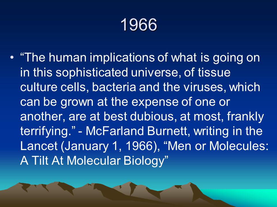1966 The human implications of what is going on in this sophisticated universe, of tissue culture cells, bacteria and the viruses, which can be grown at the expense of one or another, are at best dubious, at most, frankly terrifying. - McFarland Burnett, writing in the Lancet (January 1, 1966), Men or Molecules: A Tilt At Molecular Biology