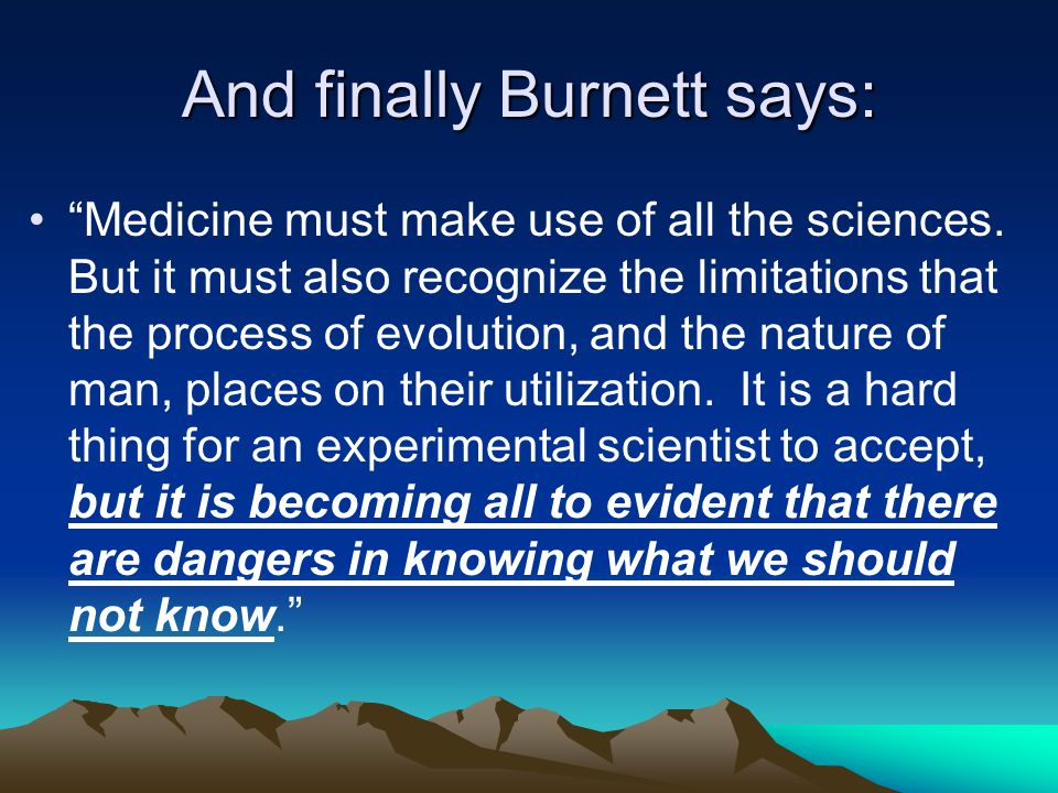 And finally Burnett says: Medicine must make use of all the sciences.