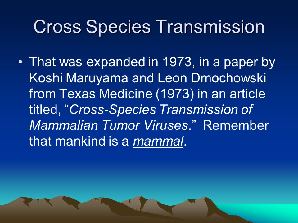 Cross Species Transmission That was expanded in 1973, in a paper by Koshi Maruyama and Leon Dmochowski from Texas Medicine (1973) in an article titled, Cross-Species Transmission of Mammalian Tumor Viruses. Remember that mankind is a mammal.