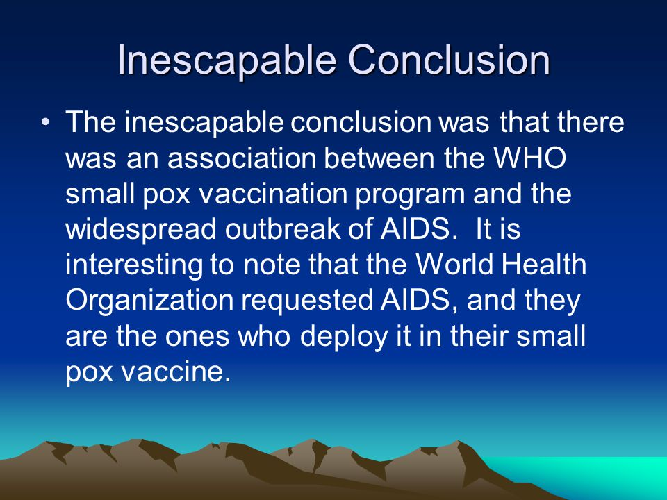 Inescapable Conclusion The inescapable conclusion was that there was an association between the WHO small pox vaccination program and the widespread outbreak of AIDS.