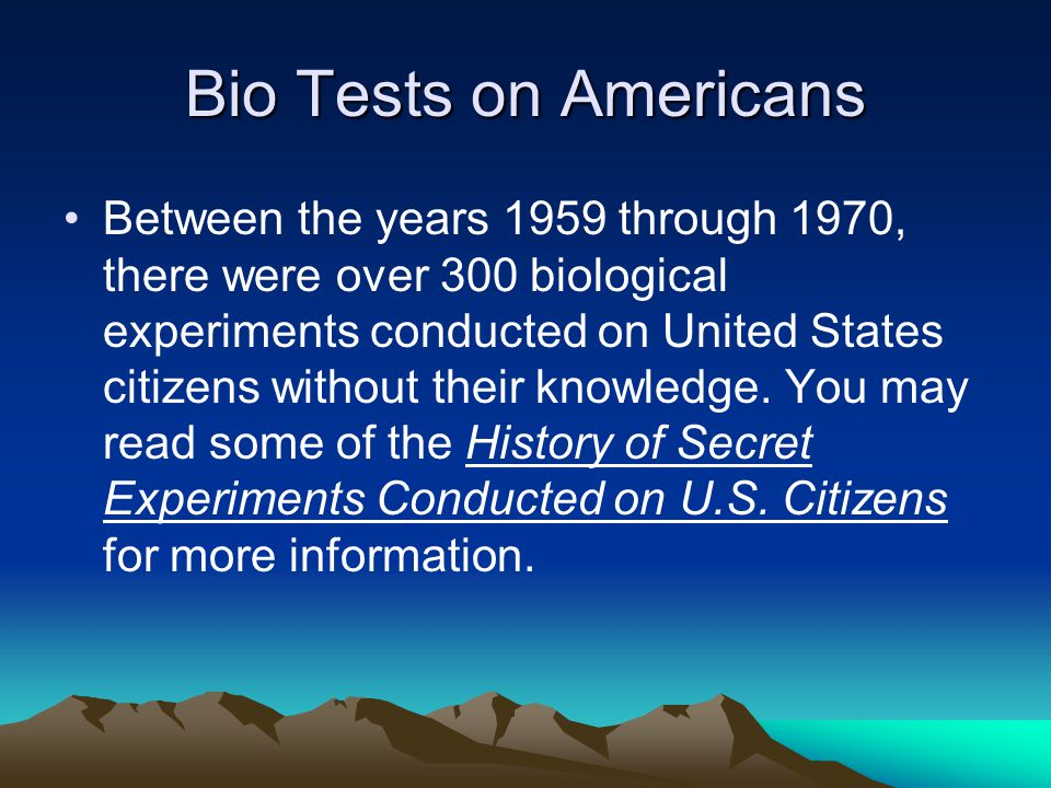 Bio Tests on Americans Between the years 1959 through 1970, there were over 300 biological experiments conducted on United States citizens without their knowledge.