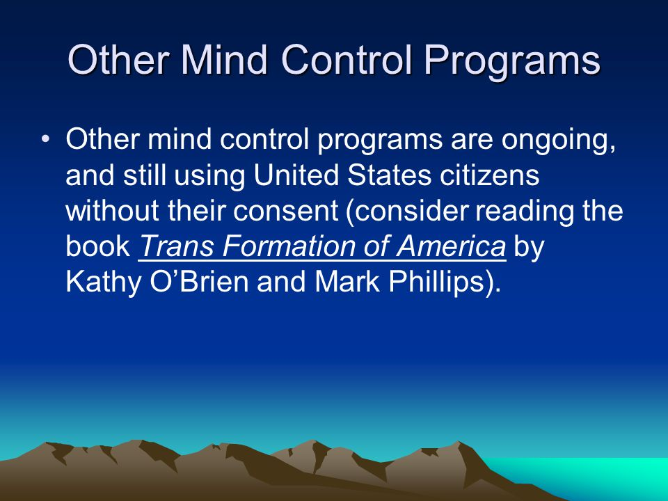 Other Mind Control Programs Other mind control programs are ongoing, and still using United States citizens without their consent (consider reading the book Trans Formation of America by Kathy O'Brien and Mark Phillips).