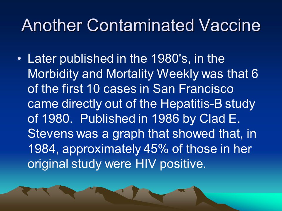 Another Contaminated Vaccine Later published in the 1980 s, in the Morbidity and Mortality Weekly was that 6 of the first 10 cases in San Francisco came directly out of the Hepatitis-B study of 1980.