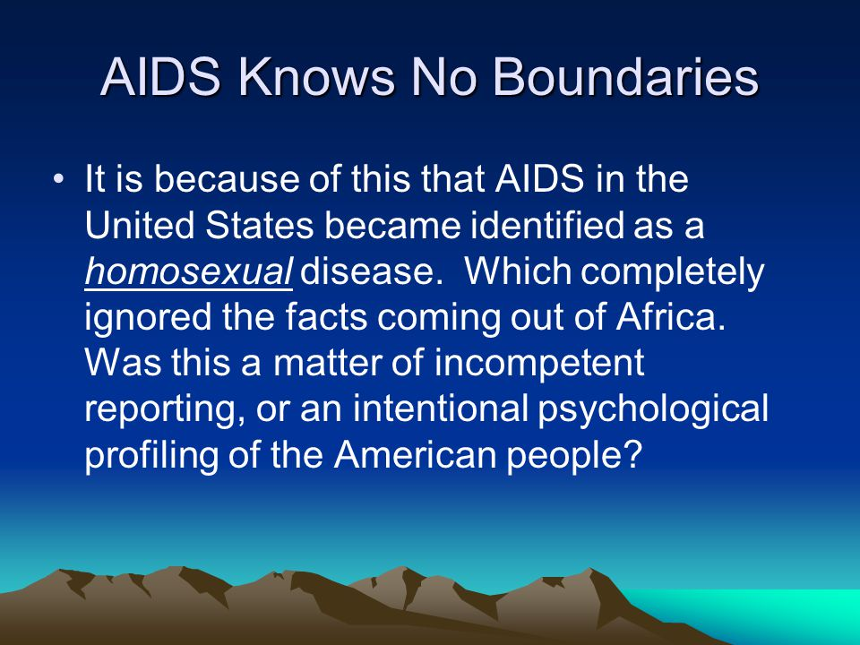 AIDS Knows No Boundaries It is because of this that AIDS in the United States became identified as a homosexual disease.